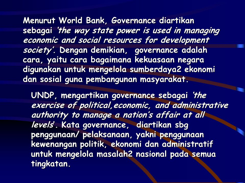 Menurut World Bank, Governance diartikan sebagai 'the way state power is used in managing economic and social resources for development society'. Dengan demikian, governance adalah cara, yaitu cara bagaimana kekuasaan negara digunakan untuk mengelola sumberdaya2 ekonomi dan sosial guna pembangunan masyarakat.