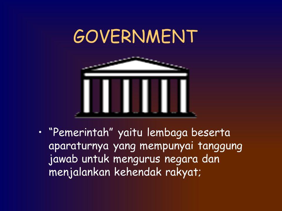 GOVERNMENT Pemerintah yaitu lembaga beserta aparaturnya yang mempunyai tanggung jawab untuk mengurus negara dan menjalankan kehendak rakyat;