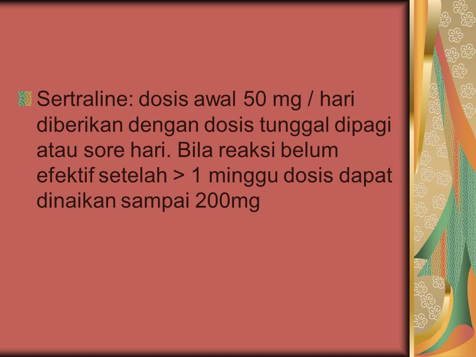 Sertraline: dosis awal 50 mg / hari diberikan dengan dosis tunggal dipagi atau sore hari.