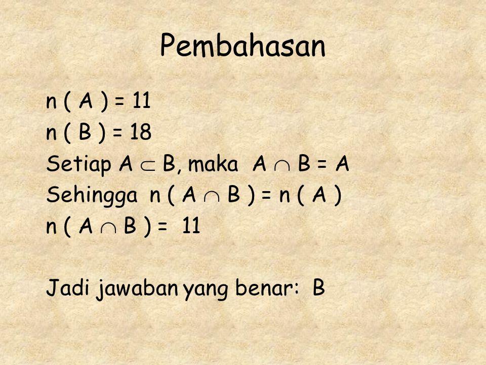 Pembahasan n ( A ) = 11 n ( B ) = 18 Setiap A  B, maka A  B = A
