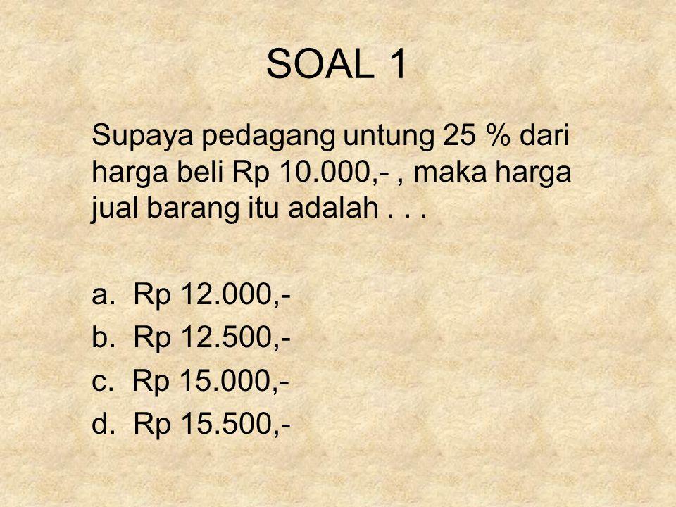 SOAL 1 Supaya pedagang untung 25 % dari harga beli Rp 10.000,- , maka harga jual barang itu adalah . . .