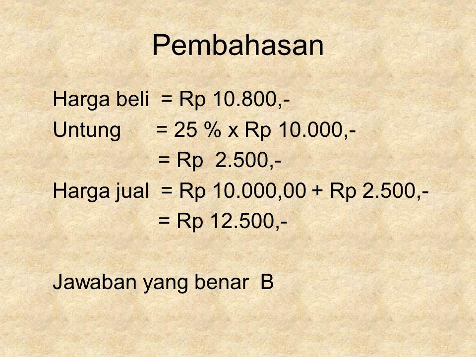 Pembahasan Harga beli = Rp 10.800,- Untung = 25 % x Rp 10.000,-