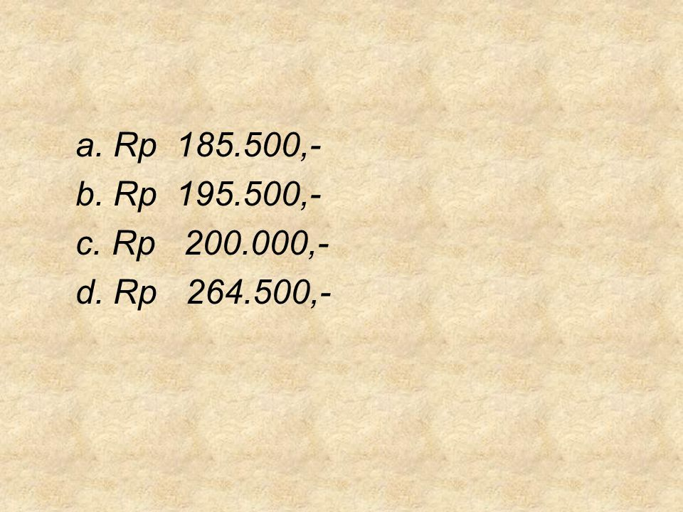 a. Rp 185.500,- b. Rp 195.500,- c. Rp 200.000,- d. Rp 264.500,-