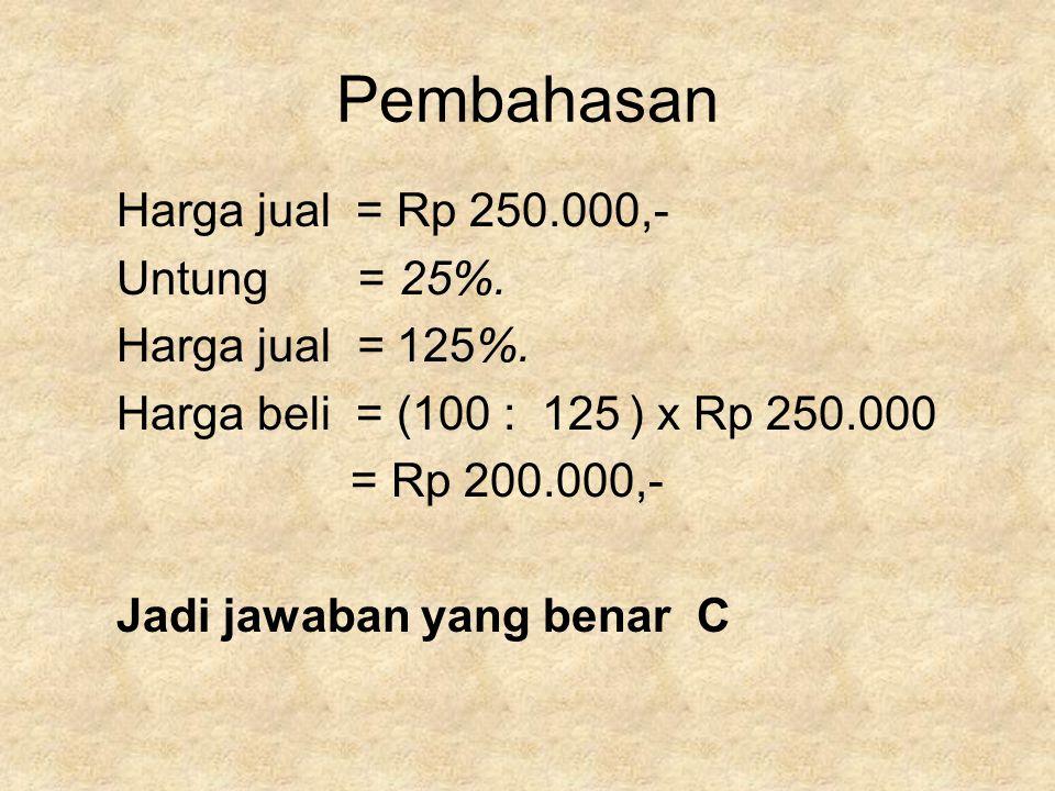 Pembahasan Harga jual = Rp 250.000,- Untung = 25%. Harga jual = 125%.