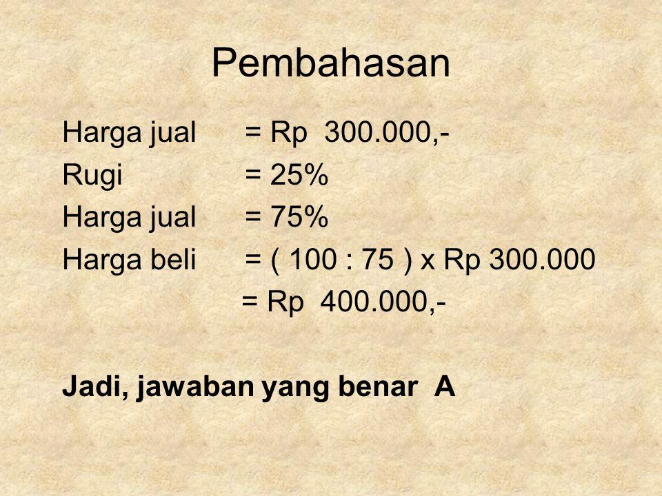 Pembahasan Harga jual = Rp 300.000,- Rugi = 25% Harga jual = 75%