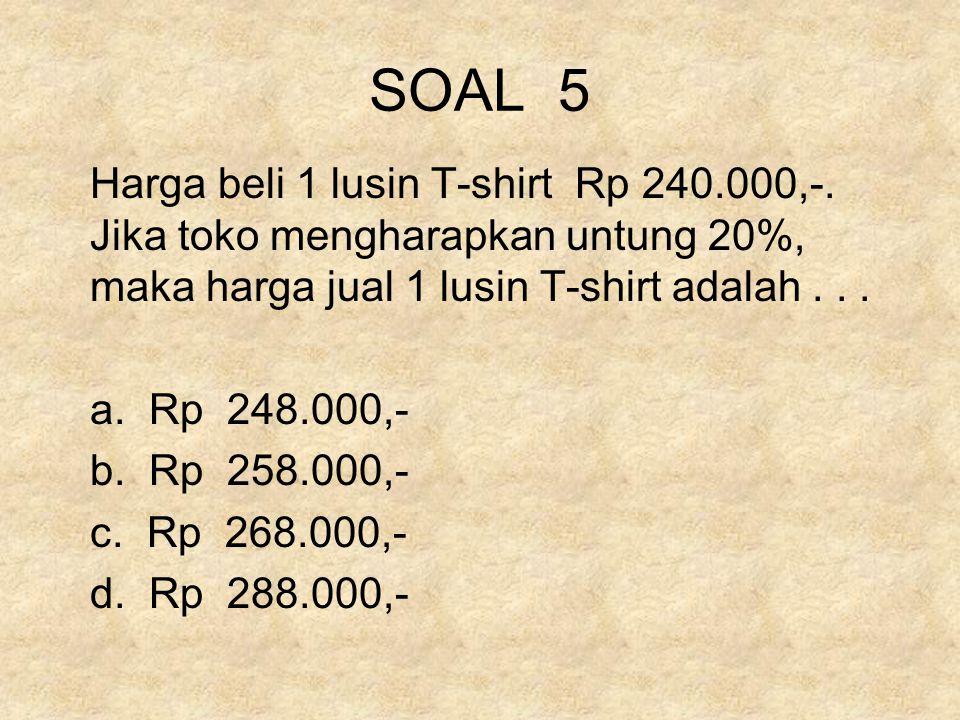 SOAL 5 Harga beli 1 lusin T-shirt Rp 240.000,-. Jika toko mengharapkan untung 20%, maka harga jual 1 lusin T-shirt adalah . . .