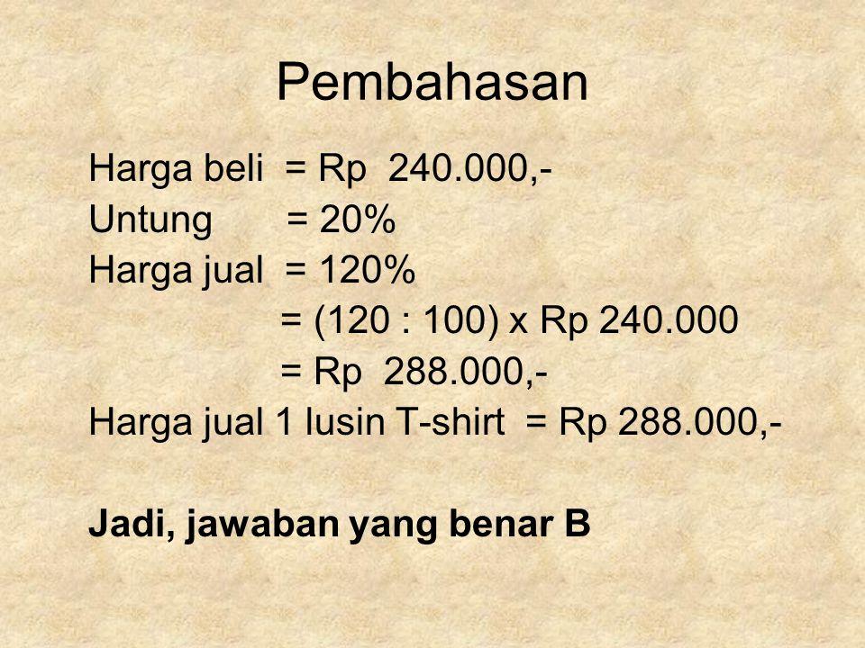 Pembahasan Harga beli = Rp 240.000,- Untung = 20% Harga jual = 120%