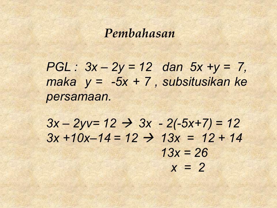 Pembahasan PGL : 3x – 2y = 12 dan 5x +y = 7, maka y = -5x + 7 , subsitusikan ke persamaan. 3x – 2yv= 12  3x - 2(-5x+7) = 12.