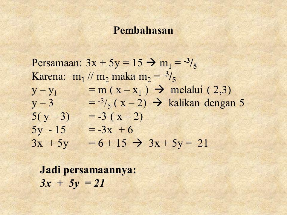 Pembahasan Persamaan: 3x + 5y = 15  m1 = -3/5. Karena: m1 // m2 maka m2 = -3/5. y – y1 = m ( x – x1 )  melalui ( 2,3)