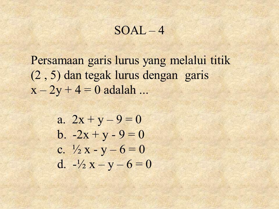 SOAL – 4 Persamaan garis lurus yang melalui titik. (2 , 5) dan tegak lurus dengan garis. x – 2y + 4 = 0 adalah ...