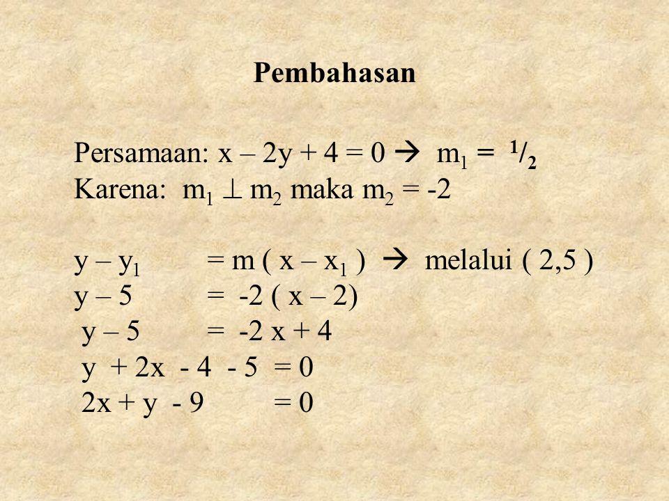 Pembahasan Persamaan: x – 2y + 4 = 0  m1 = 1/2. Karena: m1  m2 maka m2 = -2. y – y1 = m ( x – x1 )  melalui ( 2,5 )