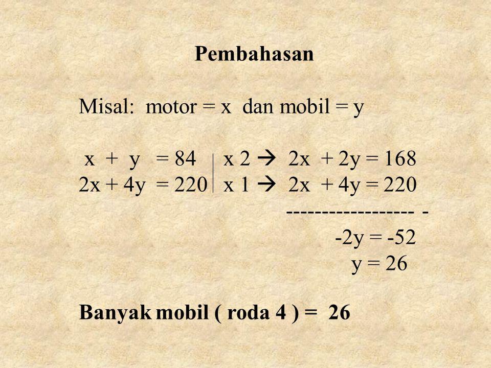 Pembahasan Misal: motor = x dan mobil = y. x + y = 84 x 2  2x + 2y = 168. 2x + 4y = 220 x 1  2x + 4y = 220.