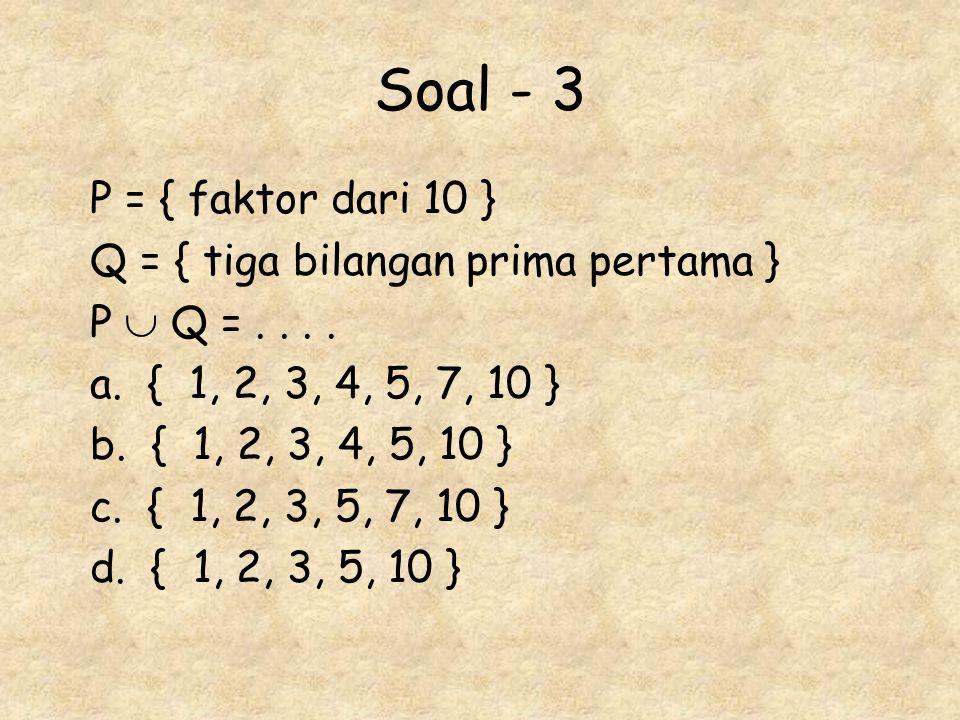 Soal - 3 P = { faktor dari 10 } Q = { tiga bilangan prima pertama }