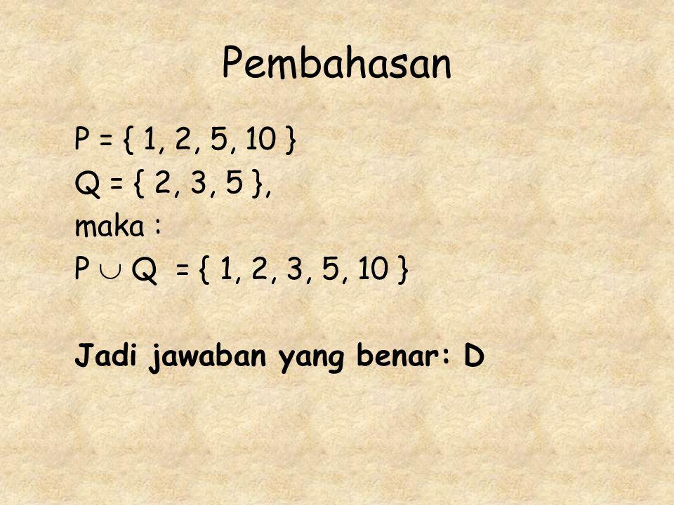 Pembahasan P = { 1, 2, 5, 10 } Q = { 2, 3, 5 }, maka :