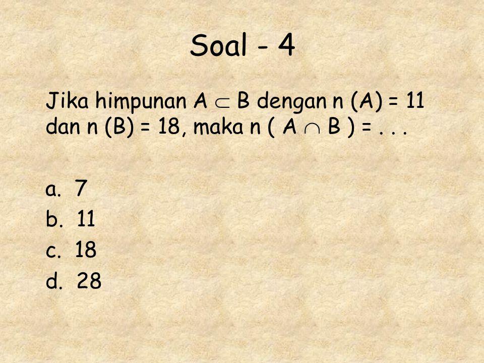 Soal - 4 Jika himpunan A  B dengan n (A) = 11 dan n (B) = 18, maka n ( A  B ) = . . . a. 7. b. 11.