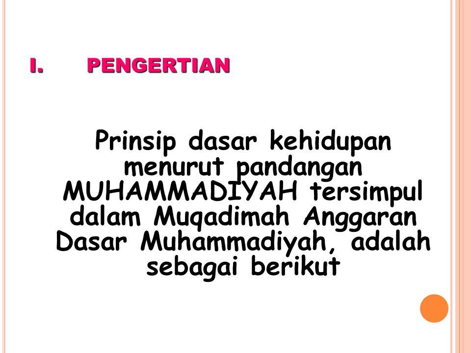PENGERTIAN Prinsip dasar kehidupan menurut pandangan MUHAMMADIYAH tersimpul dalam Muqadimah Anggaran Dasar Muhammadiyah, adalah sebagai berikut.
