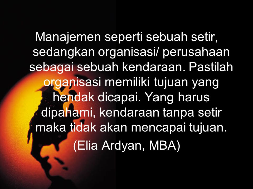 Manajemen seperti sebuah setir, sedangkan organisasi/ perusahaan sebagai sebuah kendaraan.