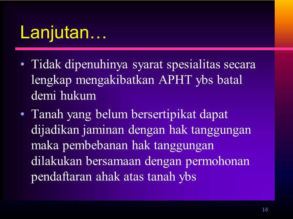 Lanjutan… Tidak dipenuhinya syarat spesialitas secara lengkap mengakibatkan APHT ybs batal demi hukum.