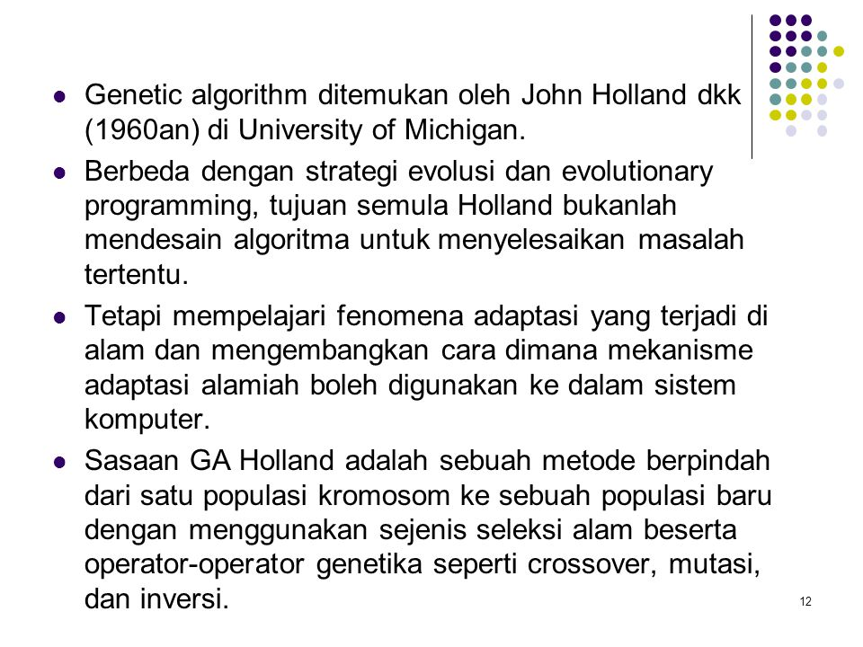 Genetic algorithm ditemukan oleh John Holland dkk (1960an) di University of Michigan.