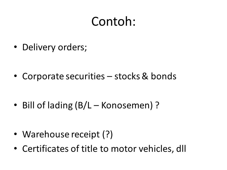 Contoh: Delivery orders; Corporate securities – stocks & bonds