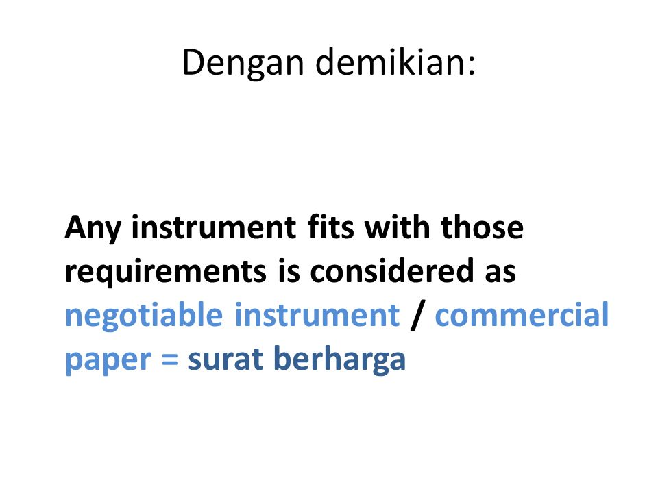 Dengan demikian: Any instrument fits with those requirements is considered as negotiable instrument / commercial paper = surat berharga.
