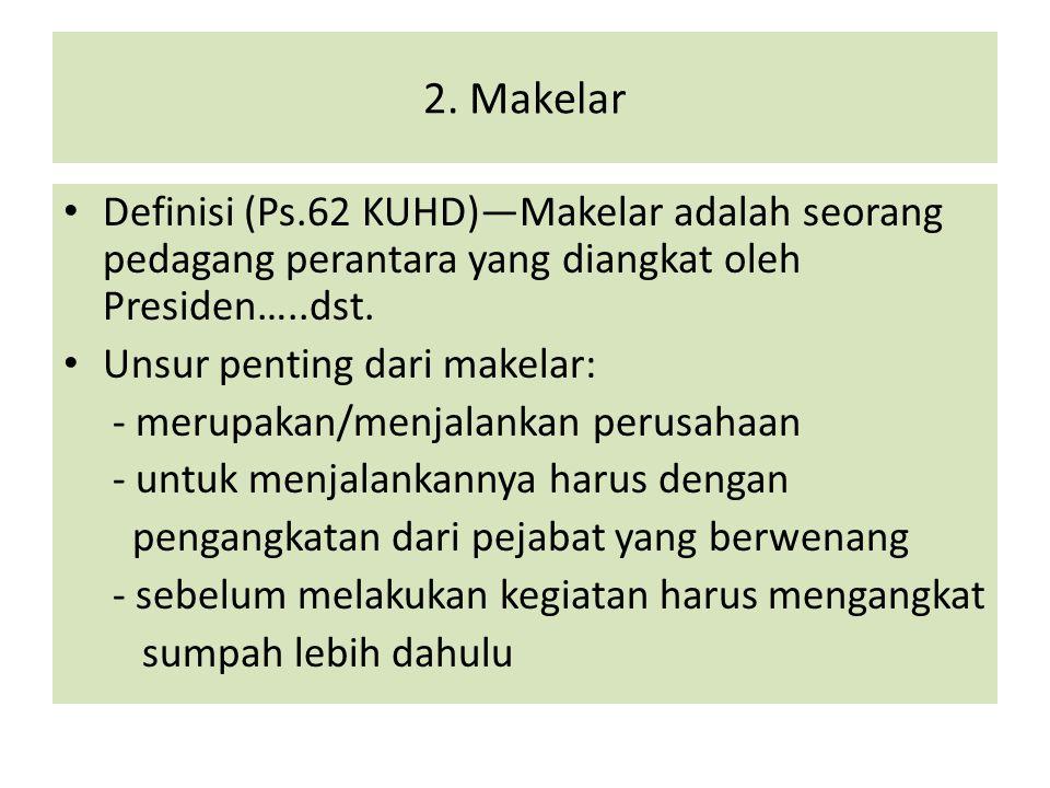 2. Makelar Definisi (Ps.62 KUHD)—Makelar adalah seorang pedagang perantara yang diangkat oleh Presiden…..dst.