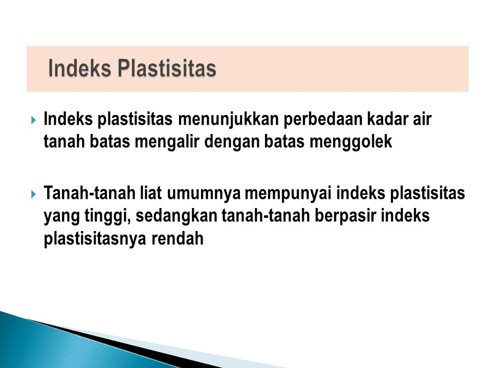 Indeks Plastisitas Indeks plastisitas menunjukkan perbedaan kadar air tanah batas mengalir dengan batas menggolek.