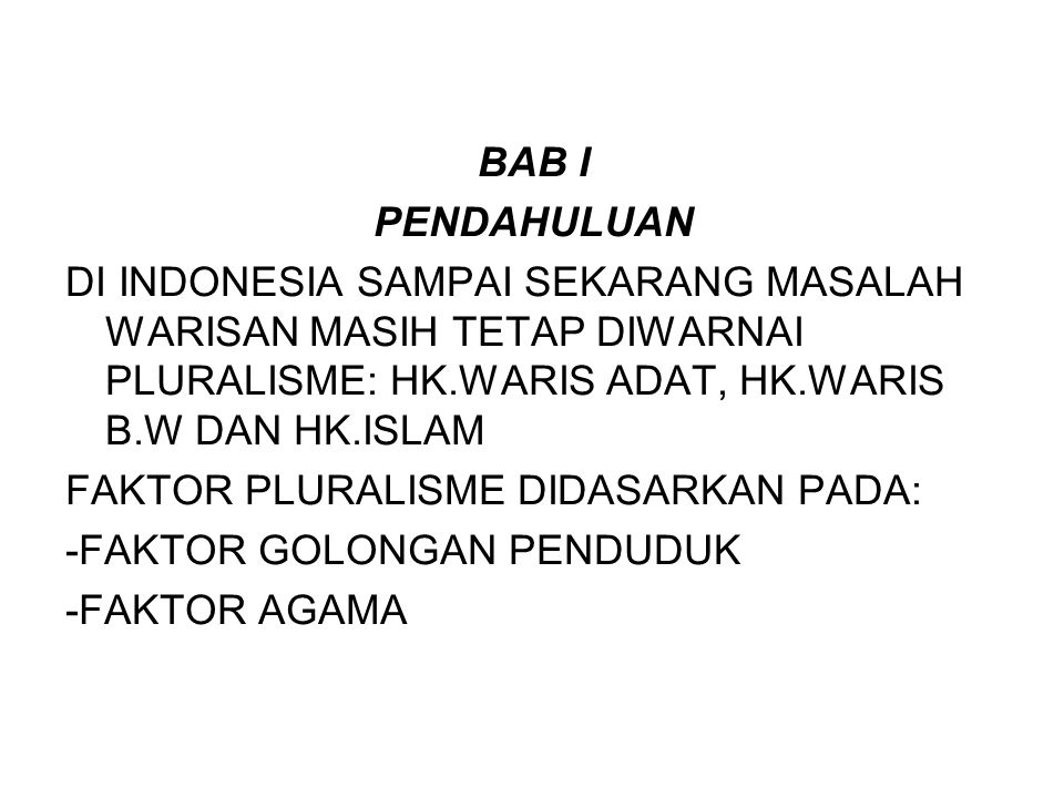 BAB I PENDAHULUAN. DI INDONESIA SAMPAI SEKARANG MASALAH WARISAN MASIH TETAP DIWARNAI PLURALISME: HK.WARIS ADAT, HK.WARIS B.W DAN HK.ISLAM.