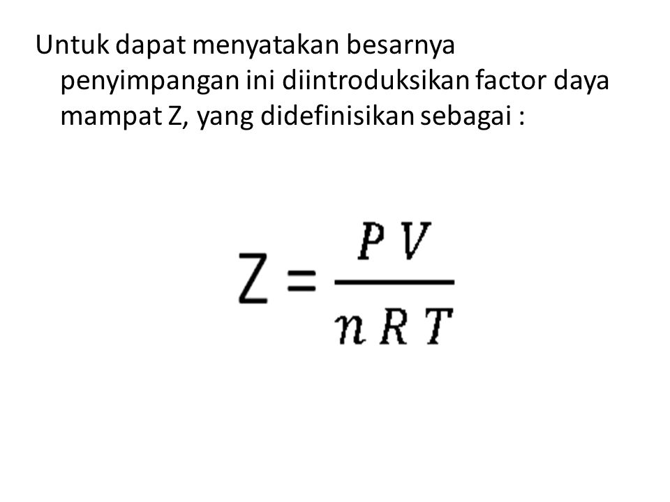 Untuk dapat menyatakan besarnya penyimpangan ini diintroduksikan factor daya mampat Z, yang didefinisikan sebagai :