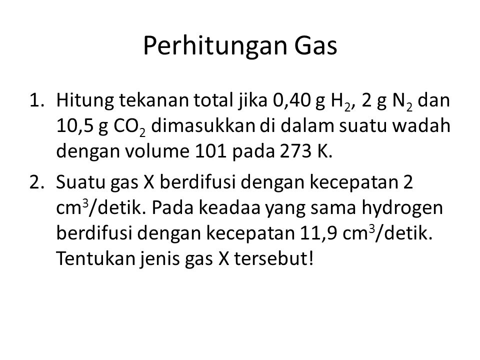 Perhitungan Gas Hitung tekanan total jika 0,40 g H2, 2 g N2 dan 10,5 g CO2 dimasukkan di dalam suatu wadah dengan volume 101 pada 273 K.