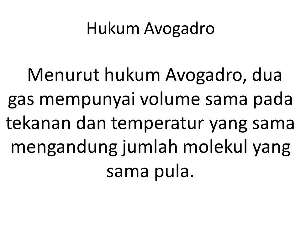 Hukum Avogadro Menurut hukum Avogadro, dua gas mempunyai volume sama pada tekanan dan temperatur yang sama mengandung jumlah molekul yang sama pula.