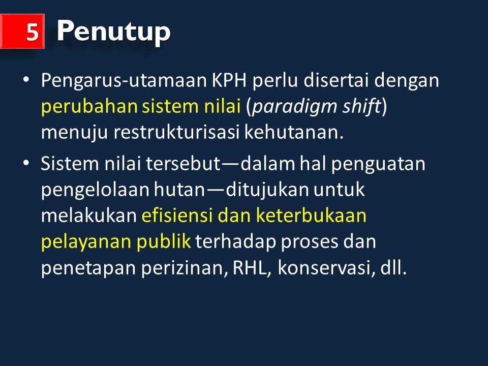 Penutup 5. Pengarus-utamaan KPH perlu disertai dengan perubahan sistem nilai (paradigm shift) menuju restrukturisasi kehutanan.