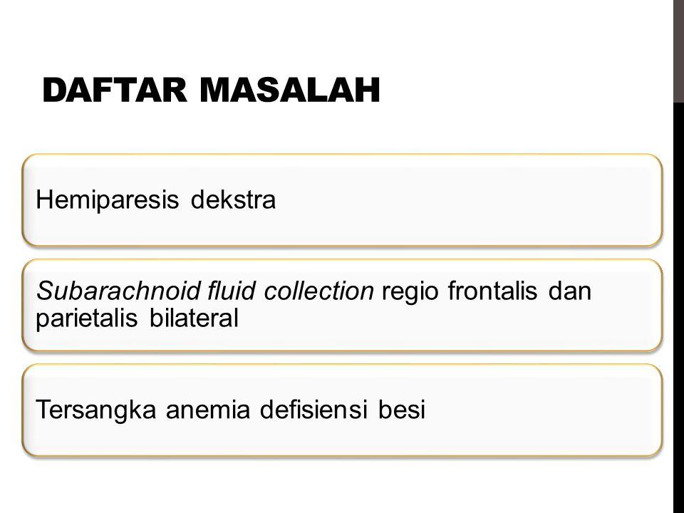 Daftar masalah Hemiparesis dekstra. Subarachnoid fluid collection regio frontalis dan parietalis bilateral.
