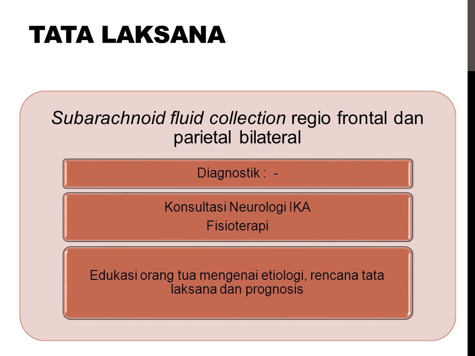 tata laksana Subarachnoid fluid collection regio frontal dan parietal bilateral. Diagnostik : - Konsultasi Neurologi IKA.