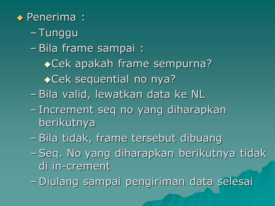 Penerima : Tunggu. Bila frame sampai : Cek apakah frame sempurna Cek sequential no nya Bila valid, lewatkan data ke NL.