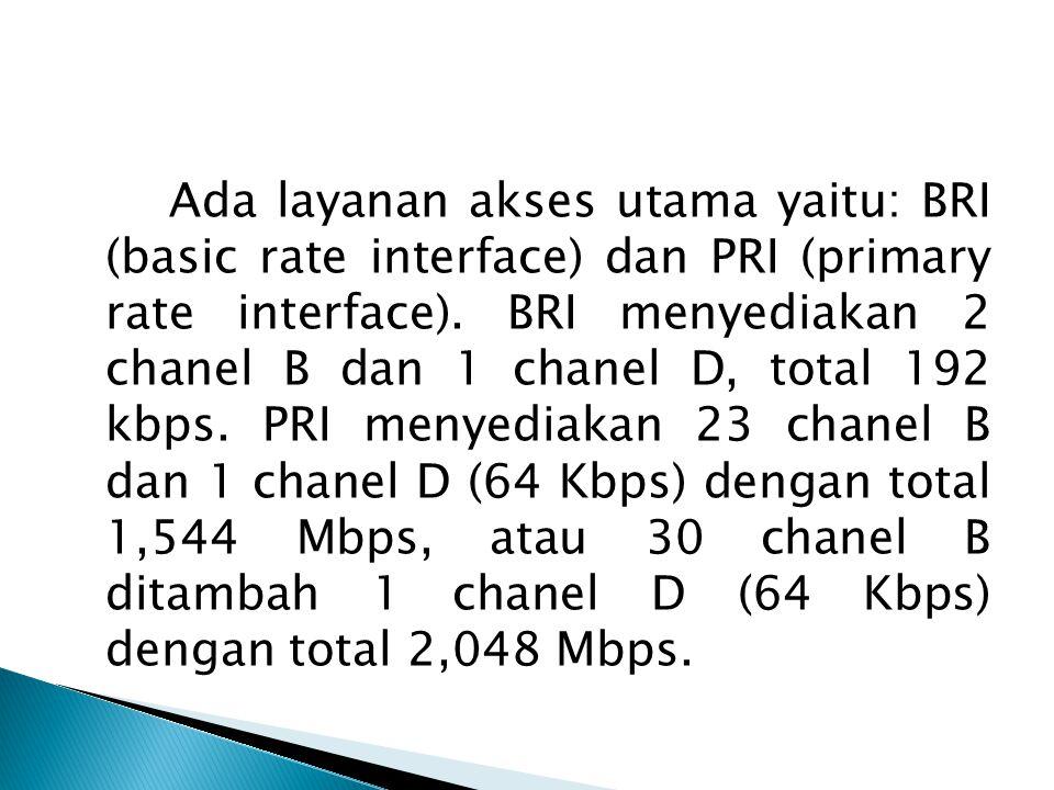 Ada layanan akses utama yaitu: BRI (basic rate interface) dan PRI (primary rate interface). BRI menyediakan 2 chanel B dan 1 chanel D, total 192 kbps. PRI menyediakan 23 chanel B dan 1 chanel D (64 Kbps) dengan total 1,544 Mbps, atau 30 chanel B ditambah 1 chanel D (64 Kbps) dengan total 2,048 Mbps.