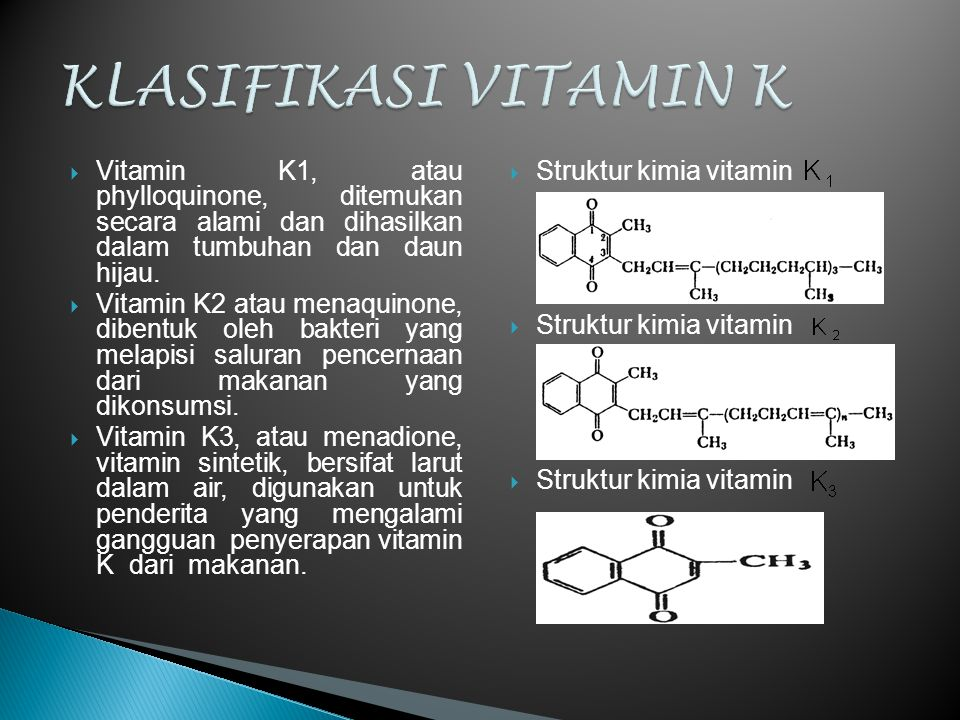 KLASIFIKASI VITAMIN K Vitamin K1, atau phylloquinone, ditemukan secara alami dan dihasilkan dalam tumbuhan dan daun hijau.