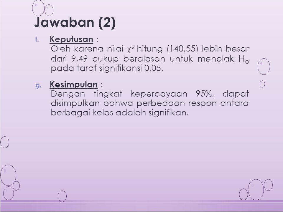 Jawaban (2) Keputusan : Oleh karena nilai 2 hitung (140,55) lebih besar dari 9,49 cukup beralasan untuk menolak Ho pada taraf signifikansi 0,05.