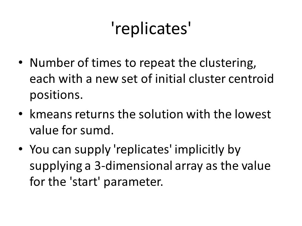 replicates Number of times to repeat the clustering, each with a new set of initial cluster centroid positions.