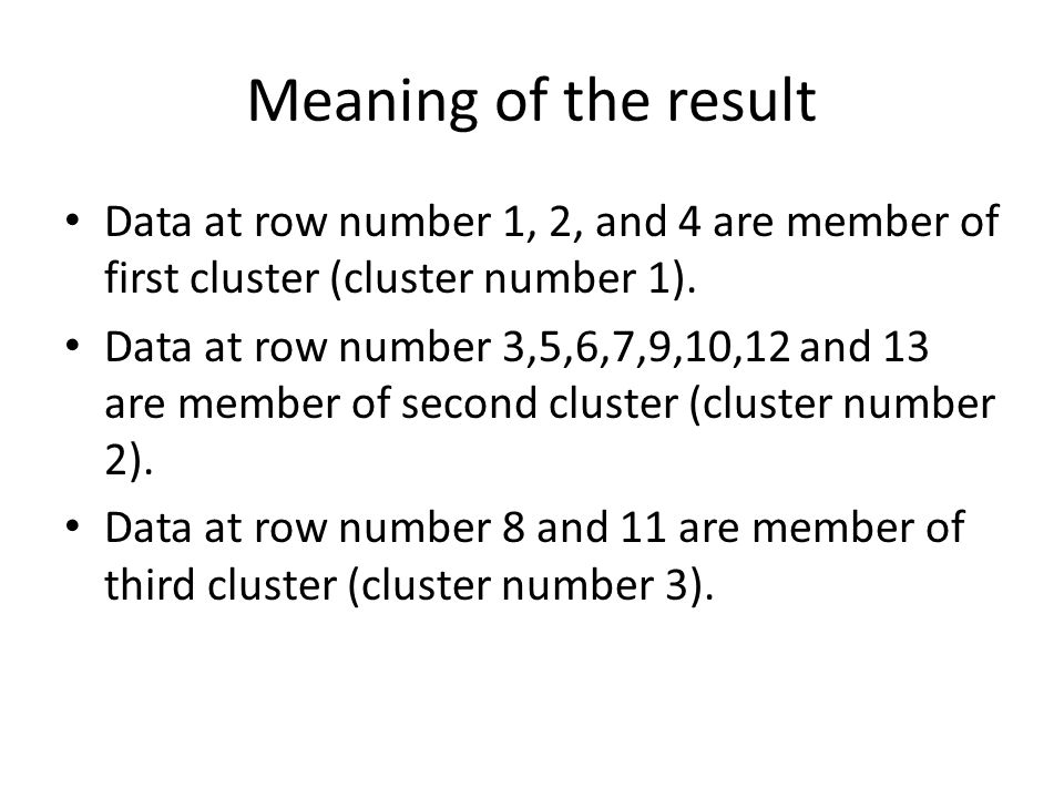 Meaning of the result Data at row number 1, 2, and 4 are member of first cluster (cluster number 1).