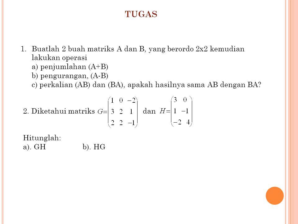 TUGAS Buatlah 2 buah matriks A dan B, yang berordo 2x2 kemudian lakukan operasi a) penjumlahan (A+B)