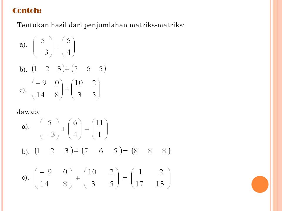 Contoh: Tentukan hasil dari penjumlahan matriks-matriks: a). b). c). Jawab: a). b). c).