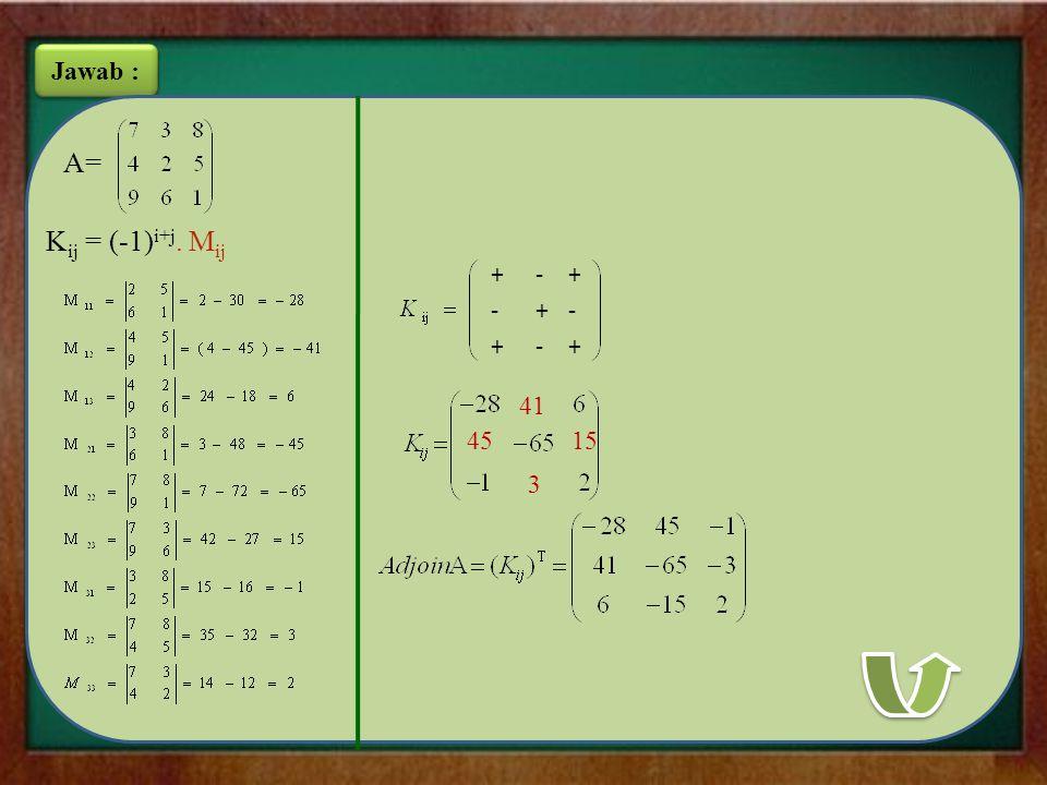 Jawab : A= Kij = (-1)i+j. Mij + - 41 45 15 3