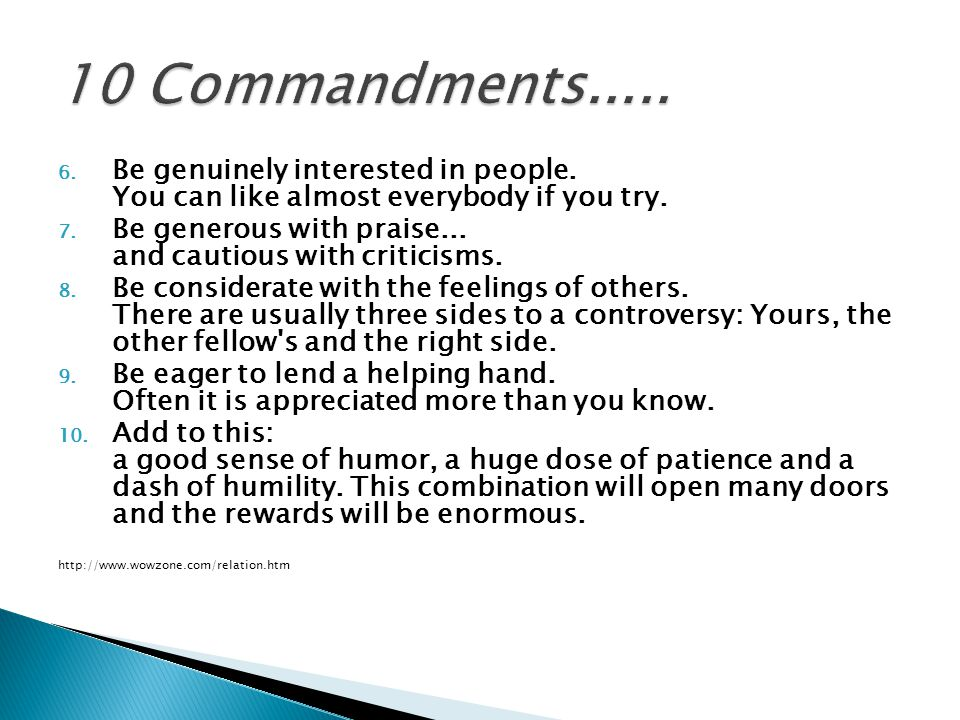 10 Commandments..... Be genuinely interested in people. You can like almost everybody if you try.