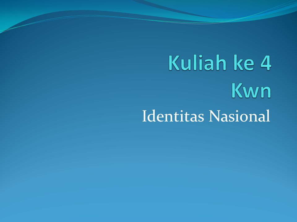 Kuliah ke 4 Kwn Identitas Nasional