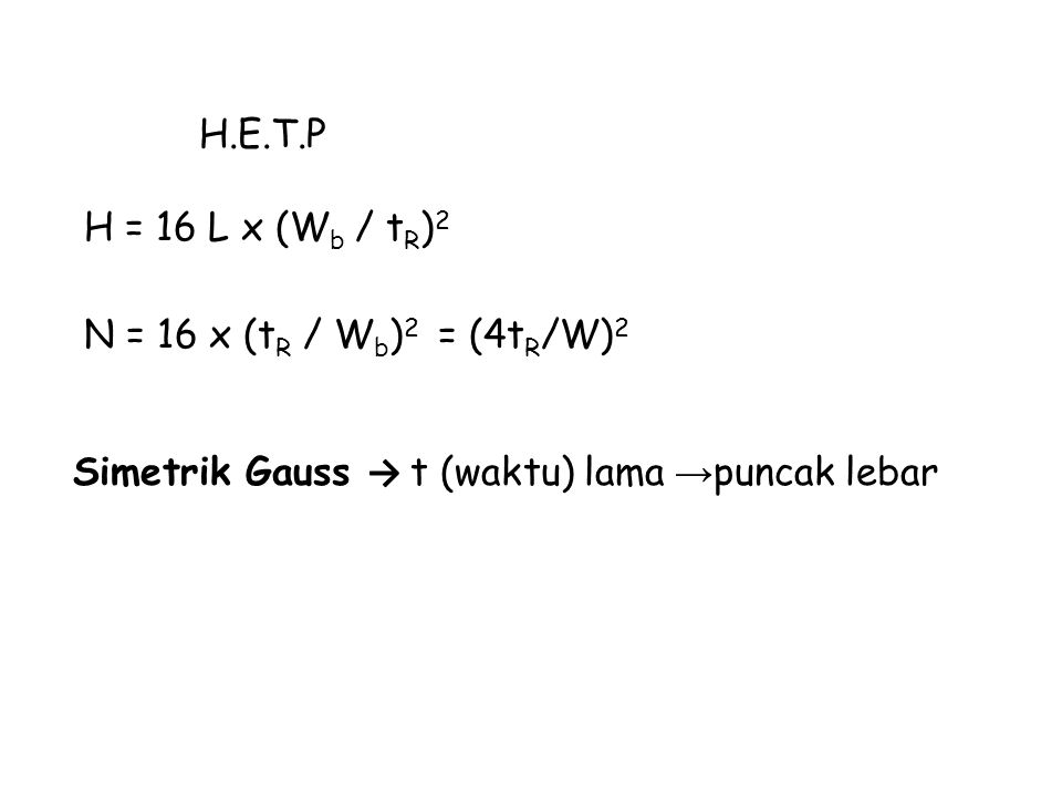 H.E.T.P H = 16 L x (Wb / tR)2 N = 16 x (tR / Wb)2 = (4tR/W)2 Simetrik Gauss → t (waktu) lama →puncak lebar