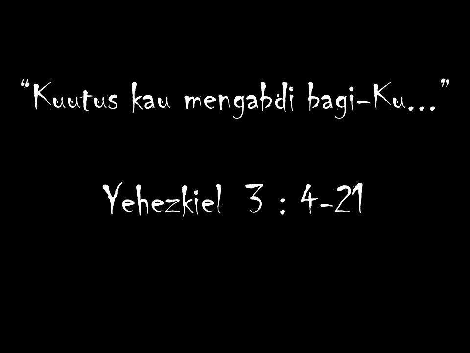 Kuutus kau mengabdi bagi-Ku... Yehezkiel 3 : 4-21