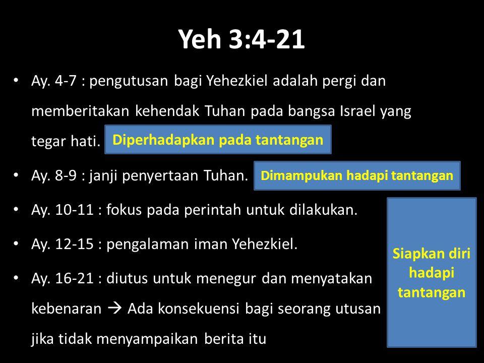 Yeh 3:4-21 Ay. 4-7 : pengutusan bagi Yehezkiel adalah pergi dan memberitakan kehendak Tuhan pada bangsa Israel yang tegar hati.