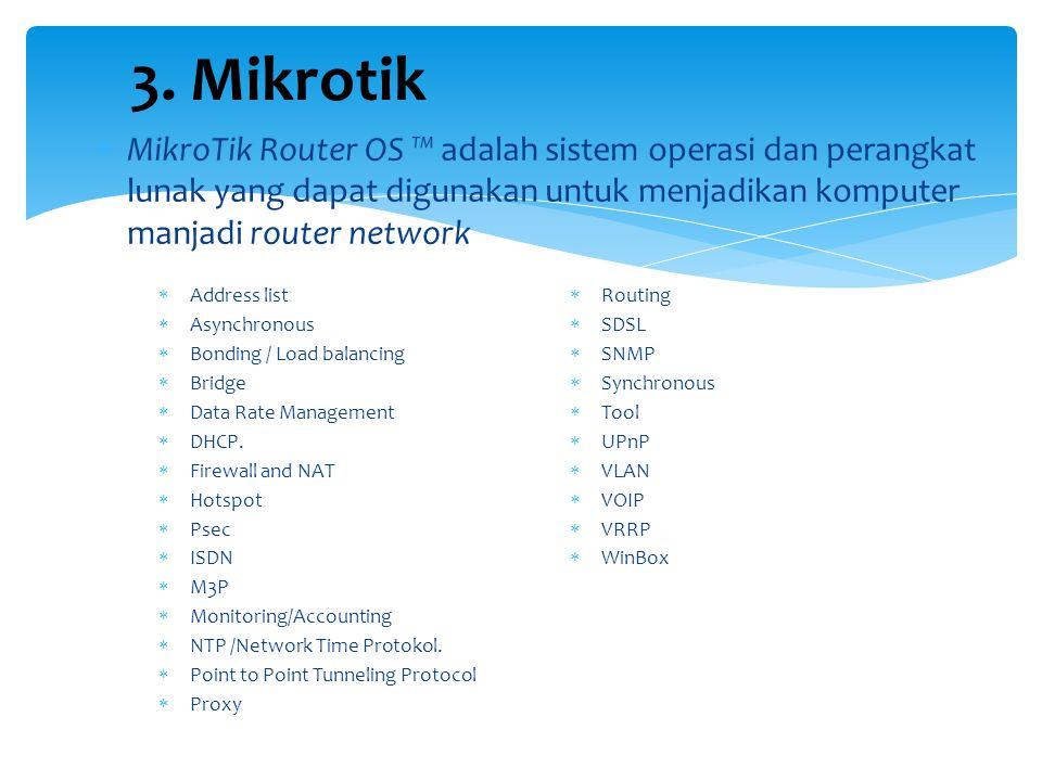 3. Mikrotik MikroTik Router OS ™ adalah sistem operasi dan perangkat lunak yang dapat digunakan untuk menjadikan komputer manjadi router network.