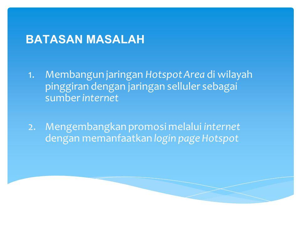 BATASAN MASALAH Membangun jaringan Hotspot Area di wilayah pinggiran dengan jaringan selluler sebagai sumber internet.